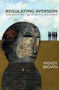 Wendy Brown, Regulating Aversion. Tolerance in the Age of Identity and Empire